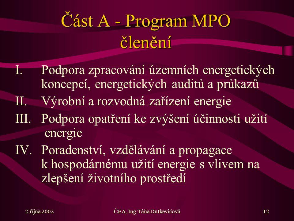 2.října 2002ČEA, Ing.Táňa Dutkevičová12 Část A - Program MPO členění I.Podpora zpracování územních energetických koncepcí, energetických auditů a průkazů II.Výrobní a rozvodná zařízení energie III.Podpora opatření ke zvýšení účinnosti užití energie IV.Poradenství, vzdělávání a propagace k hospodárnému užití energie s vlivem na zlepšení životního prostředí