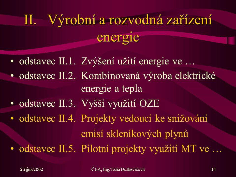 2.října 2002ČEA, Ing.Táňa Dutkevičová14 II.Výrobní a rozvodná zařízení energie odstavec II.1.Zvýšení užití energie ve … odstavec II.2.Kombinovaná výroba elektrické energie a tepla odstavec II.3.Vyšší využití OZE odstavec II.4.Projekty vedoucí ke snižování emisí skleníkových plynů odstavec II.5.Pilotní projekty využití MT ve …