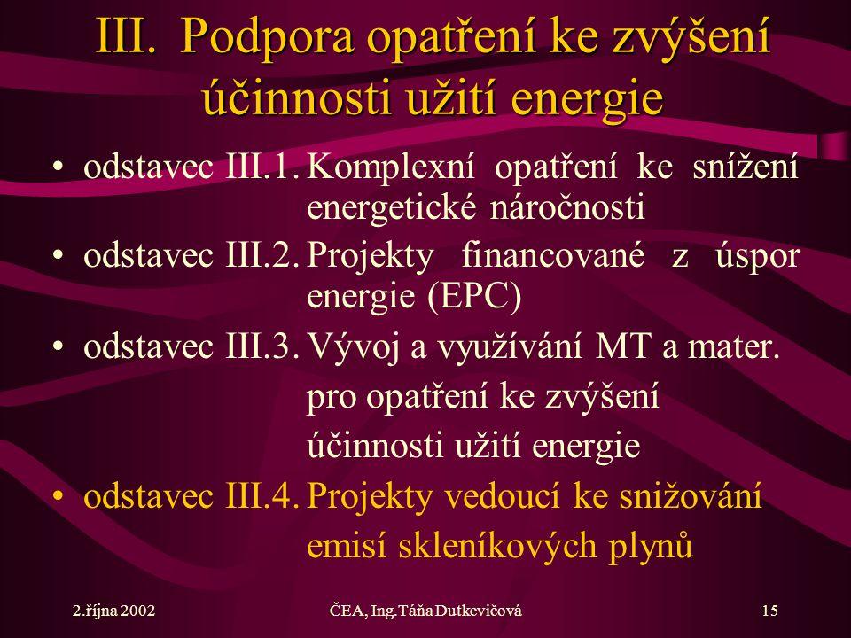 2.října 2002ČEA, Ing.Táňa Dutkevičová15 III.Podpora opatření ke zvýšení účinnosti užití energie odstavec III.1.Komplexní opatření ke snížení energetické náročnosti odstavec III.2.Projekty financované z úspor energie (EPC) odstavec III.3.Vývoj a využívání MT a mater.