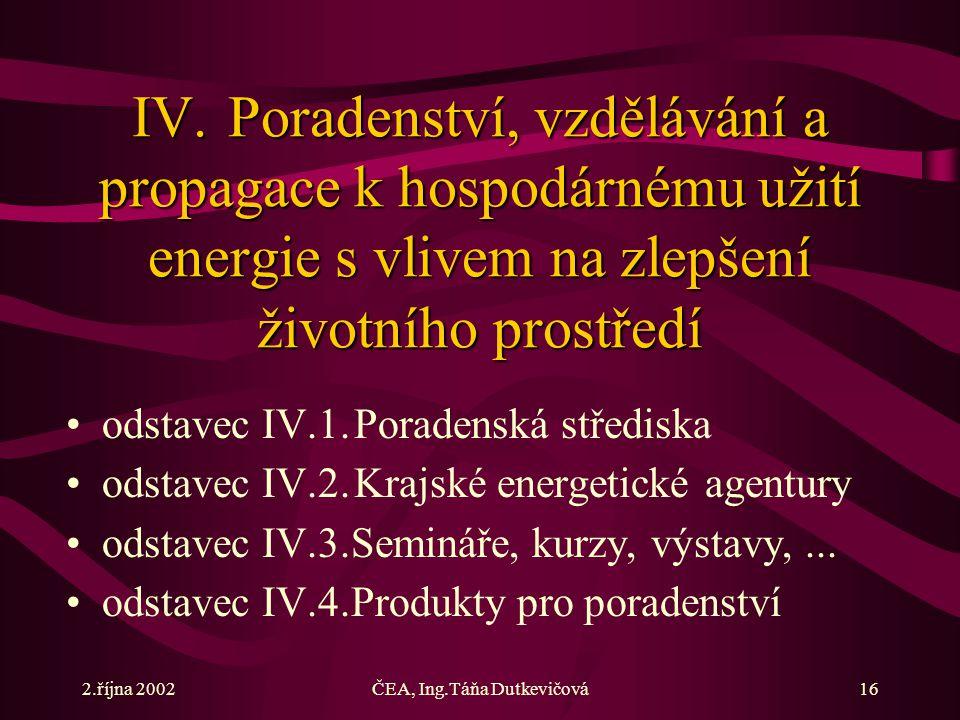2.října 2002ČEA, Ing.Táňa Dutkevičová16 IV.Poradenství, vzdělávání a propagace k hospodárnému užití energie s vlivem na zlepšení životního prostředí odstavec IV.1.Poradenská střediska odstavec IV.2.Krajské energetické agentury odstavec IV.3.Semináře, kurzy, výstavy,...