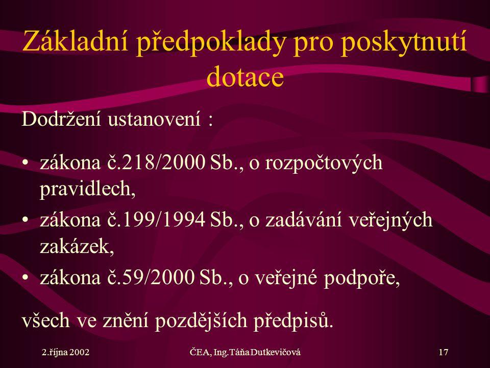 2.října 2002ČEA, Ing.Táňa Dutkevičová17 Základní předpoklady pro poskytnutí dotace Dodržení ustanovení : zákona č.218/2000 Sb., o rozpočtových pravidlech, zákona č.199/1994 Sb., o zadávání veřejných zakázek, zákona č.59/2000 Sb., o veřejné podpoře, všech ve znění pozdějších předpisů.