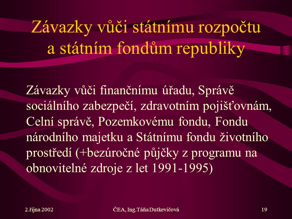 2.října 2002ČEA, Ing.Táňa Dutkevičová19 Závazky vůči státnímu rozpočtu a státním fondům republiky Závazky vůči finančnímu úřadu, Správě sociálního zab