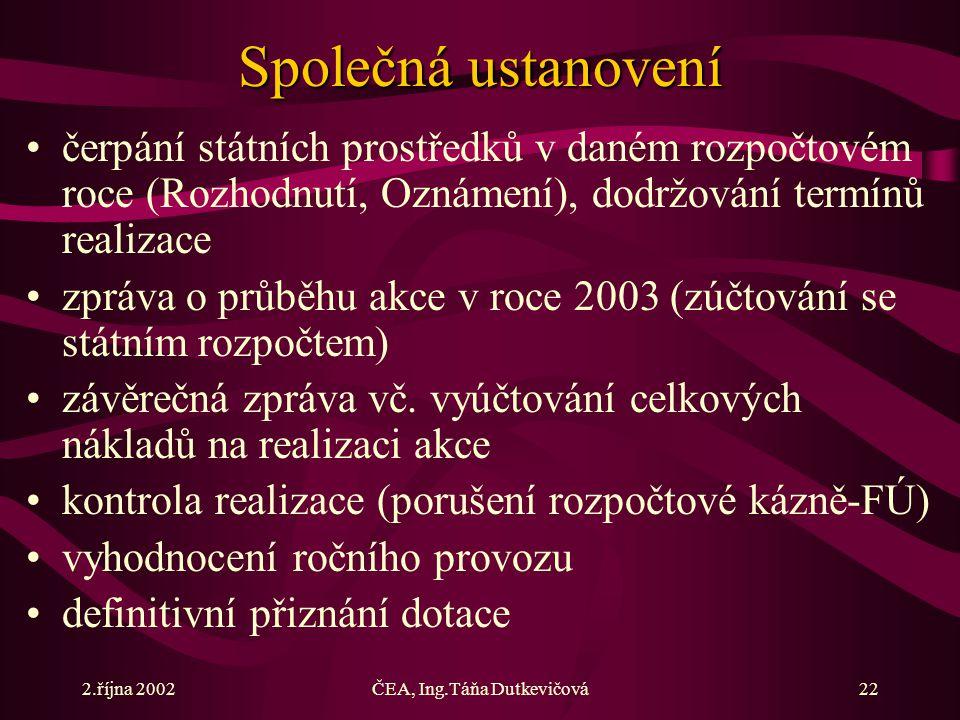 2.října 2002ČEA, Ing.Táňa Dutkevičová22 Společná ustanovení čerpání státních prostředků v daném rozpočtovém roce (Rozhodnutí, Oznámení), dodržování termínů realizace zpráva o průběhu akce v roce 2003 (zúčtování se státním rozpočtem) závěrečná zpráva vč.