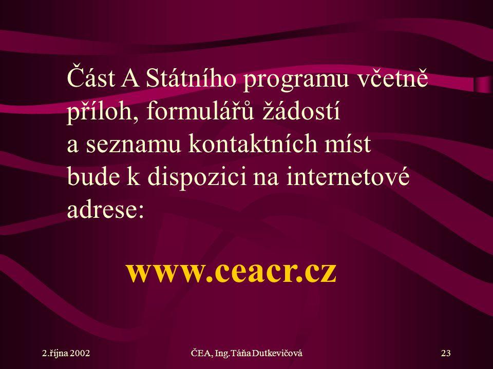 2.října 2002ČEA, Ing.Táňa Dutkevičová23 Část A Státního programu včetně příloh, formulářů žádostí a seznamu kontaktních míst bude k dispozici na internetové adrese: www.ceacr.cz