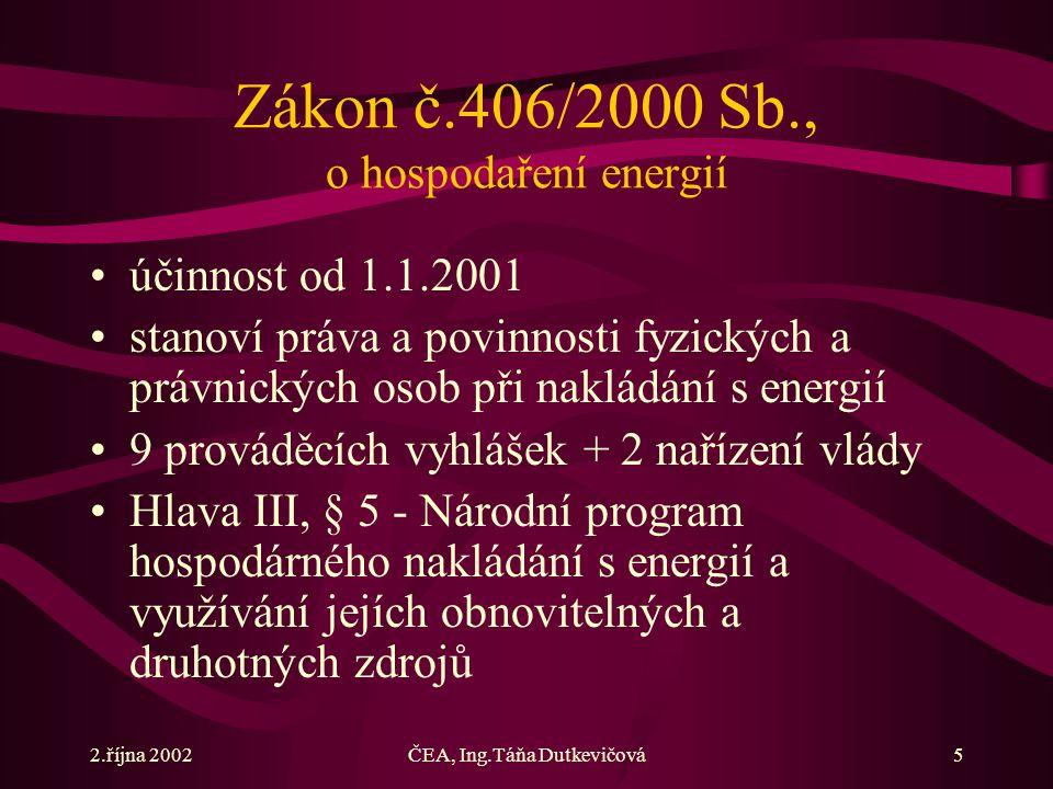 2.října 2002ČEA, Ing.Táňa Dutkevičová5 Zákon č.406/2000 Sb., o hospodaření energií účinnost od 1.1.2001 stanoví práva a povinnosti fyzických a právnických osob při nakládání s energií 9 prováděcích vyhlášek + 2 nařízení vlády Hlava III, § 5 - Národní program hospodárného nakládání s energií a využívání jejích obnovitelných a druhotných zdrojů