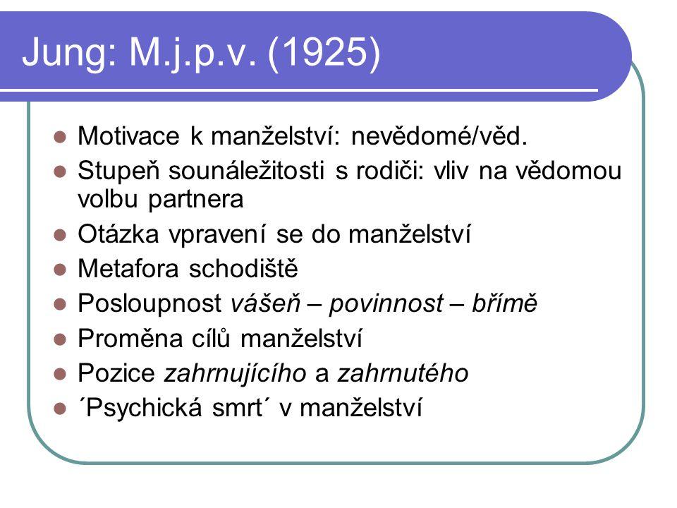 Jung: M.j.p.v. (1925) Motivace k manželství: nevědomé/věd. Stupeň sounáležitosti s rodiči: vliv na vědomou volbu partnera Otázka vpravení se do manžel