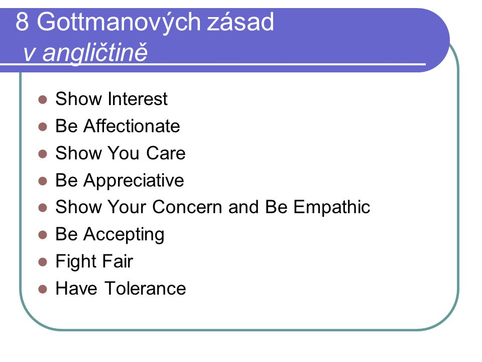 8 Gottmanových zásad v angličtině Show Interest Be Affectionate Show You Care Be Appreciative Show Your Concern and Be Empathic Be Accepting Fight Fai