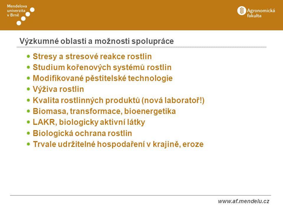 www.af.mendelu.cz Výzkumné oblasti a možnosti spolupráce ● Stresy a stresové reakce rostlin ● Studium kořenových systémů rostlin ● Modifikované pěstit