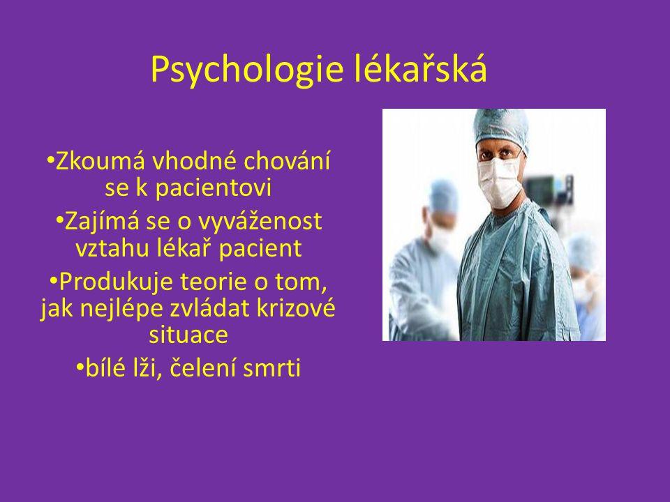 Psychologie lékařská Zkoumá vhodné chování se k pacientovi Zajímá se o vyváženost vztahu lékař pacient Produkuje teorie o tom, jak nejlépe zvládat krizové situace bílé lži, čelení smrti