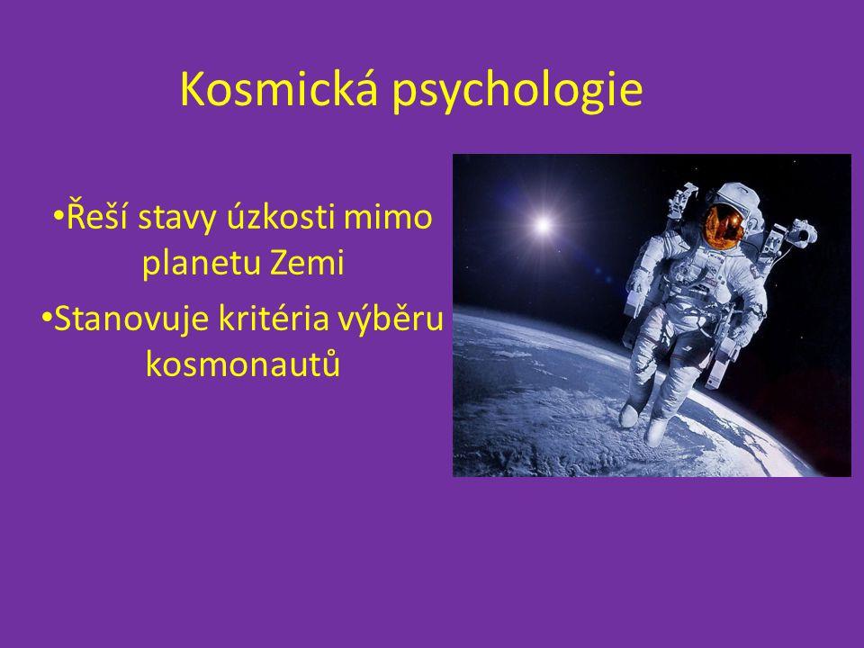 Kosmická psychologie Řeší stavy úzkosti mimo planetu Zemi Stanovuje kritéria výběru kosmonautů
