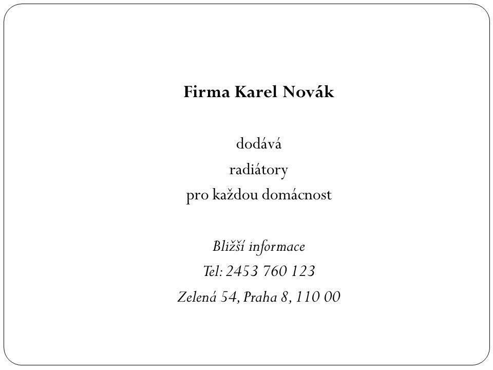 Firma Karel Novák dodává radiátory pro každou domácnost Bližší informace Tel: 2453 760 123 Zelená 54, Praha 8, 110 00
