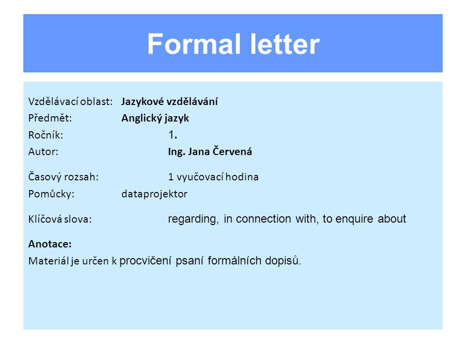 Formal letter Vzdělávací oblast:Jazykové vzdělávání Předmět:Anglický jazyk Ročník: 1. Autor:Ing. Jana Červená Časový rozsah:1 vyučovací hodina Pomůcky
