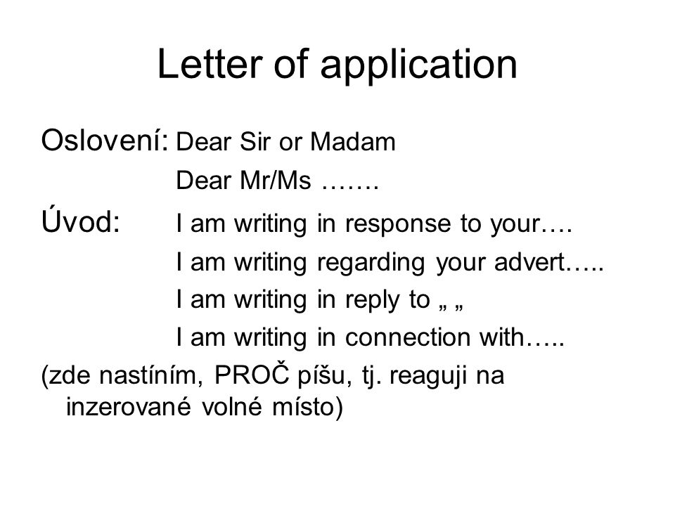 Letter of application Oslovení: Dear Sir or Madam Dear Mr/Ms ……. Úvod: I am writing in response to your…. I am writing regarding your advert….. I am w