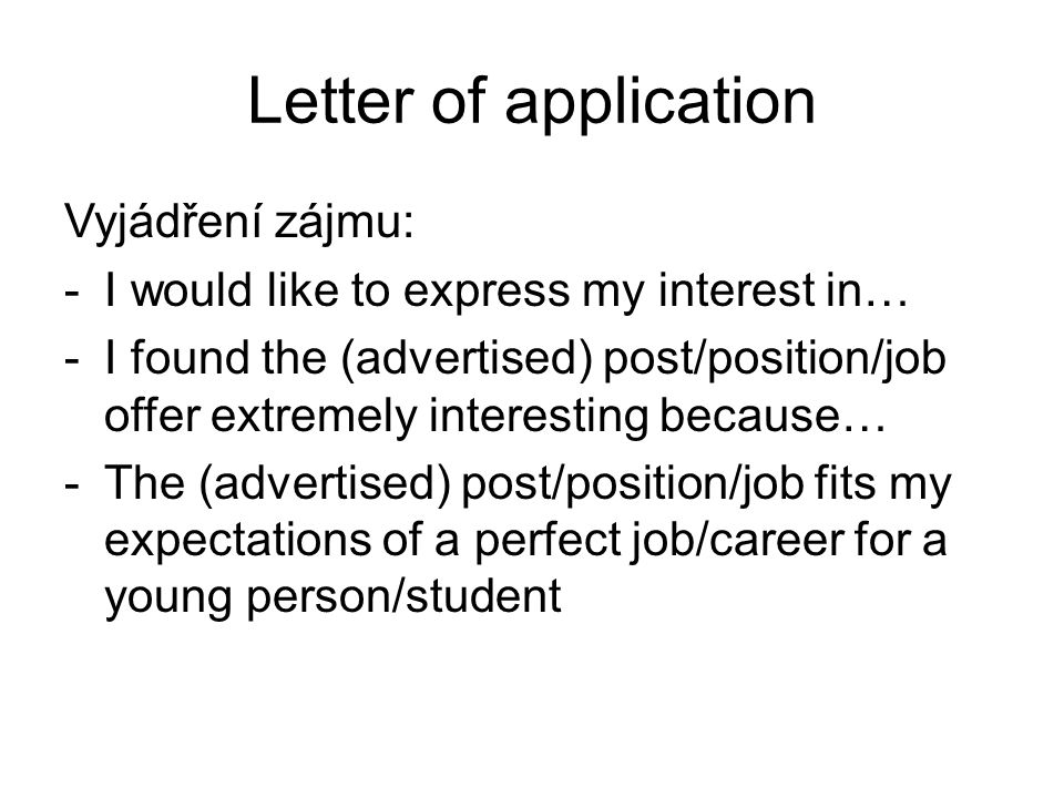 Letter of application Vyjádření zájmu: -I would like to express my interest in… -I found the (advertised) post/position/job offer extremely interestin