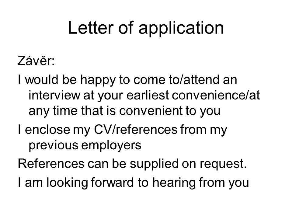 Letter of application Závěr: I would be happy to come to/attend an interview at your earliest convenience/at any time that is convenient to you I encl