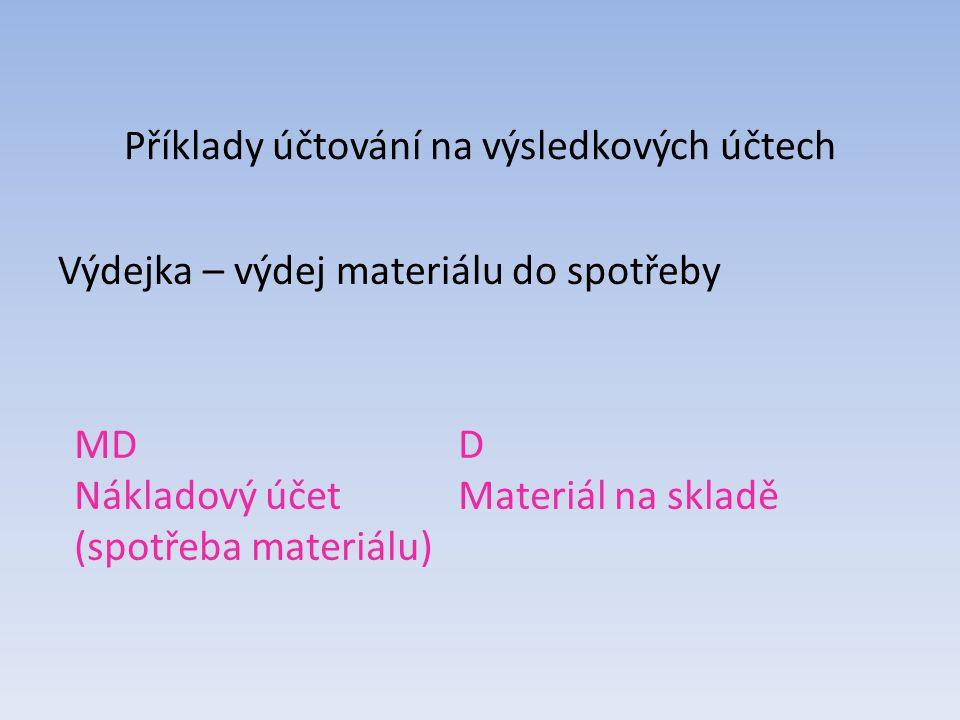 Příklady účtování na výsledkových účtech Výdejka – výdej materiálu do spotřeby MDD Nákladový účet Materiál na skladě (spotřeba materiálu)
