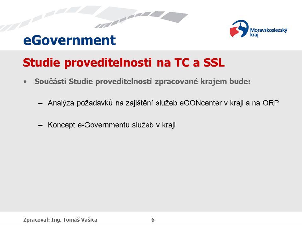 eGovernment Studie proveditelnosti na TC a SSL Součásti Studie proveditelnosti zpracované krajem bude: –Analýza požadavků na zajištění služeb eGONcenter v kraji a na ORP –Koncept e-Governmentu služeb v kraji Zpracoval: Ing.