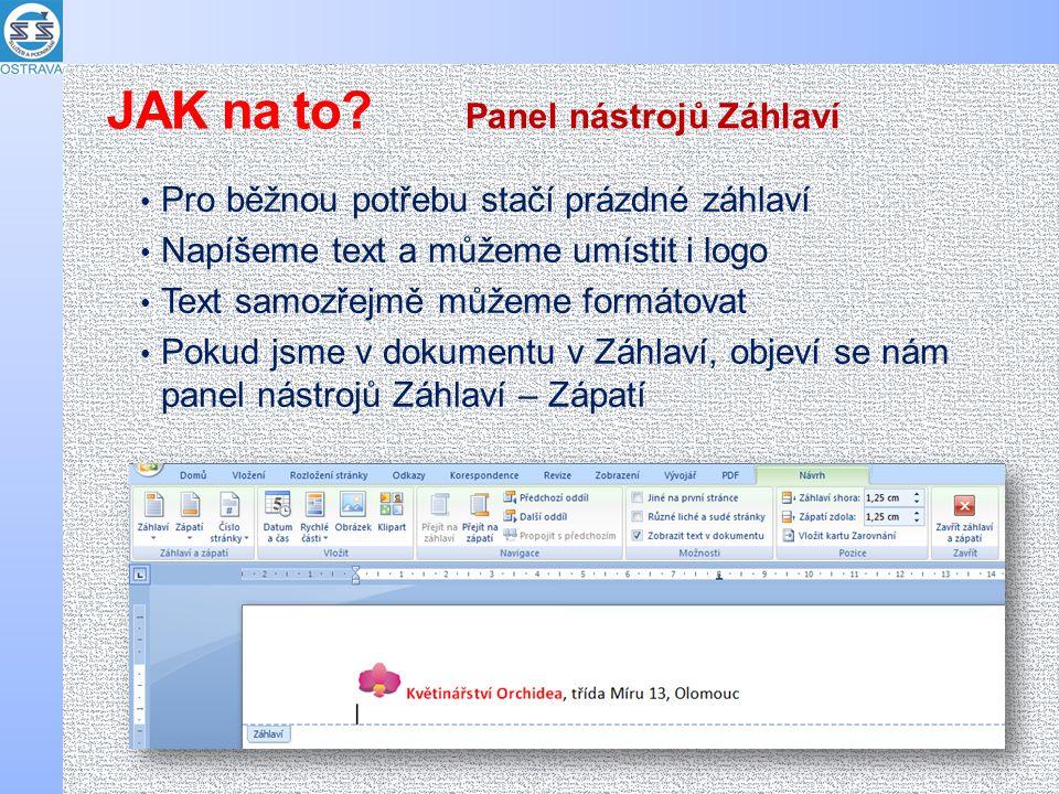 Pro běžnou potřebu stačí prázdné záhlaví Napíšeme text a můžeme umístit i logo Text samozřejmě můžeme formátovat Pokud jsme v dokumentu v Záhlaví, objeví se nám panel nástrojů Záhlaví – Zápatí Panel nástrojů Záhlaví JAK na to