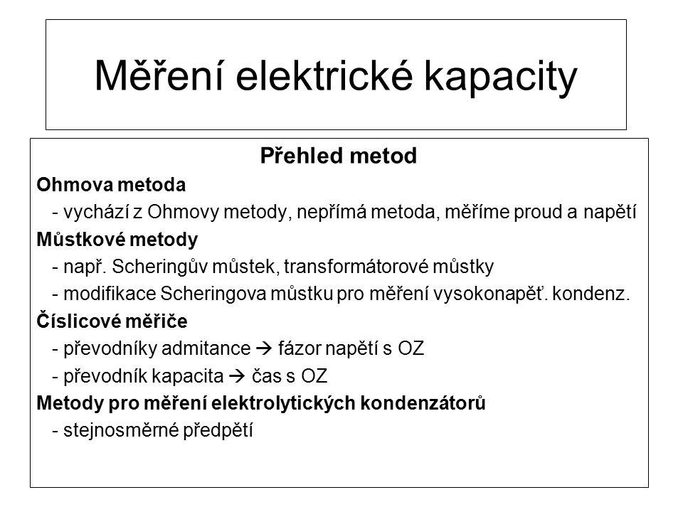 Měření elektrické kapacity Přehled metod Ohmova metoda - vychází z Ohmovy metody, nepřímá metoda, měříme proud a napětí Můstkové metody - např. Scheri