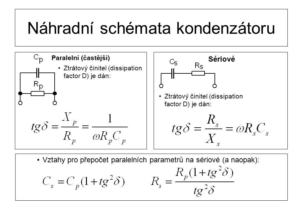 Náhradní schémata kondenzátoru Paralelní (častější) Sériové Ztrátový činitel (dissipation factor D) je dán: Vztahy pro přepočet paralelních parametrů