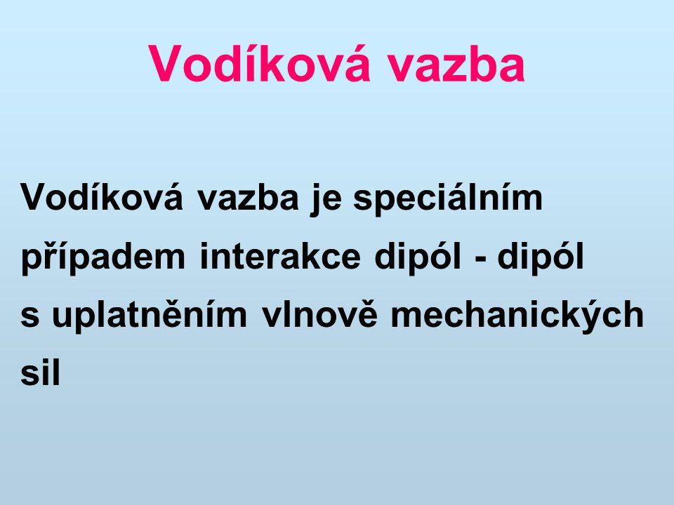 Vodíková vazba Vazba je řádově slabší než kovalentní vazba, ale přesto ovlivňuje i prostorové uspořádání molekul a fyzikální vlastnosti látek