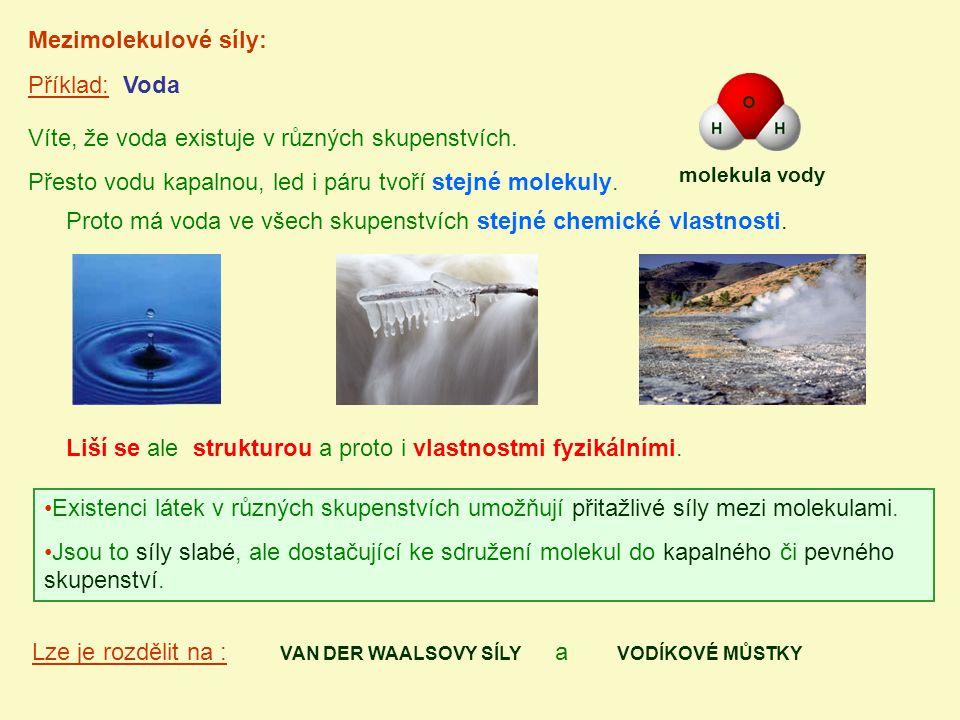 Příklad: Voda Mezimolekulové síly: Víte, že voda existuje v různých skupenstvích. Přesto vodu kapalnou, led i páru tvoří stejné molekuly. Existenci lá