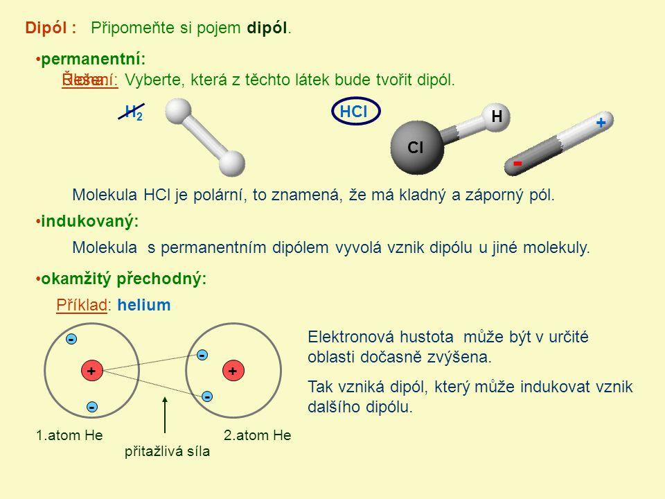 permanentní: Dipól : Připomeňte si pojem dipól. indukovaný: okamžitý přechodný: HClH2H2 Vyberte, která z těchto látek bude tvořit dipól.Úloha:Řešení: