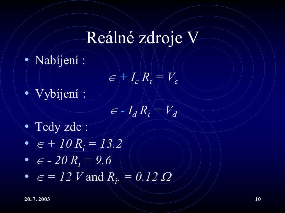 20. 7. 200310 Reálné zdroje V Nabíjení :  + I c R i = V c Vybíjení :  - I d R i = V d Tedy zde :  + 10 R i = 13.2  - 20 R i = 9.6  = 12 V and R i