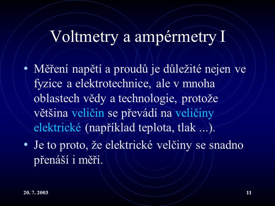 20. 7. 200311 Voltmetry a ampérmetry I Měření napětí a proudů je důležité nejen ve fyzice a elektrotechnice, ale v mnoha oblastech vědy a technologie,