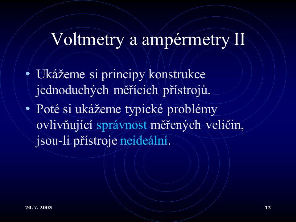 20. 7. 200312 Voltmetry a ampérmetry II Ukážeme si principy konstrukce jednoduchých měřících přístrojů. Poté si ukážeme typické problémy ovlivňující s