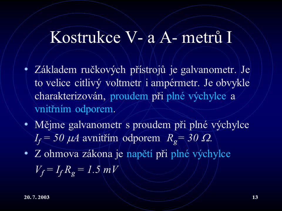 20. 7. 200313 Kostrukce V- a A- metrů I Základem ručkových přístrojů je galvanometr. Je to velice citlivý voltmetr i ampérmetr. Je obvykle charakteriz
