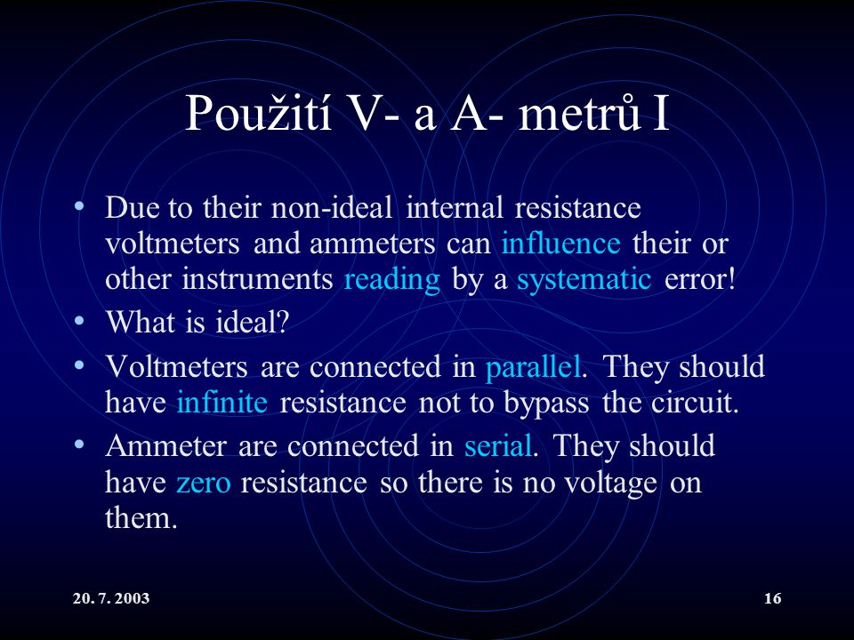 20. 7. 200316 Použití V- a A- metrů I Due to their non-ideal internal resistance voltmeters and ammeters can influence their or other instruments read
