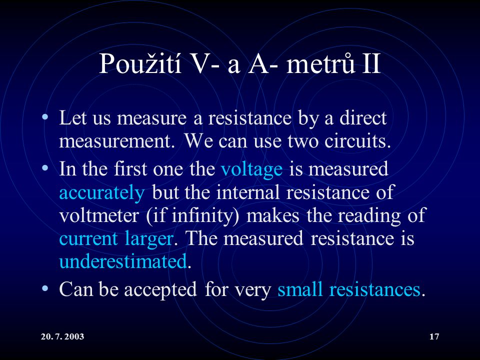 20. 7. 200317 Použití V- a A- metrů II Let us measure a resistance by a direct measurement.