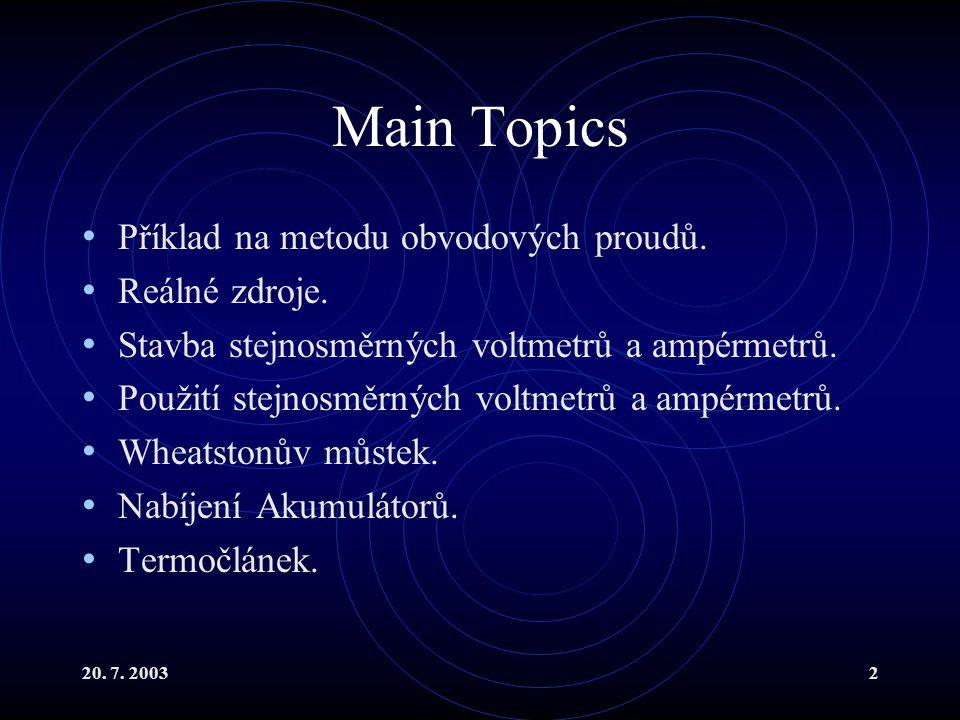 20. 7. 20032 Main Topics Příklad na metodu obvodových proudů. Reálné zdroje. Stavba stejnosměrných voltmetrů a ampérmetrů. Použití stejnosměrných volt