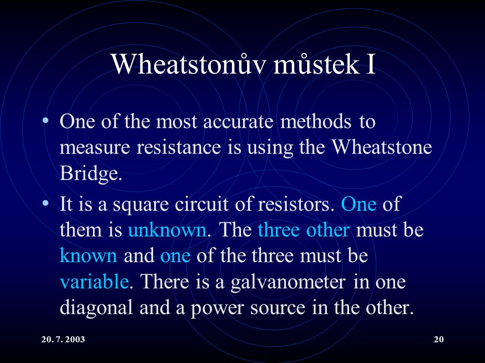 20. 7. 200320 Wheatstonův můstek I One of the most accurate methods to measure resistance is using the Wheatstone Bridge. It is a square circuit of re