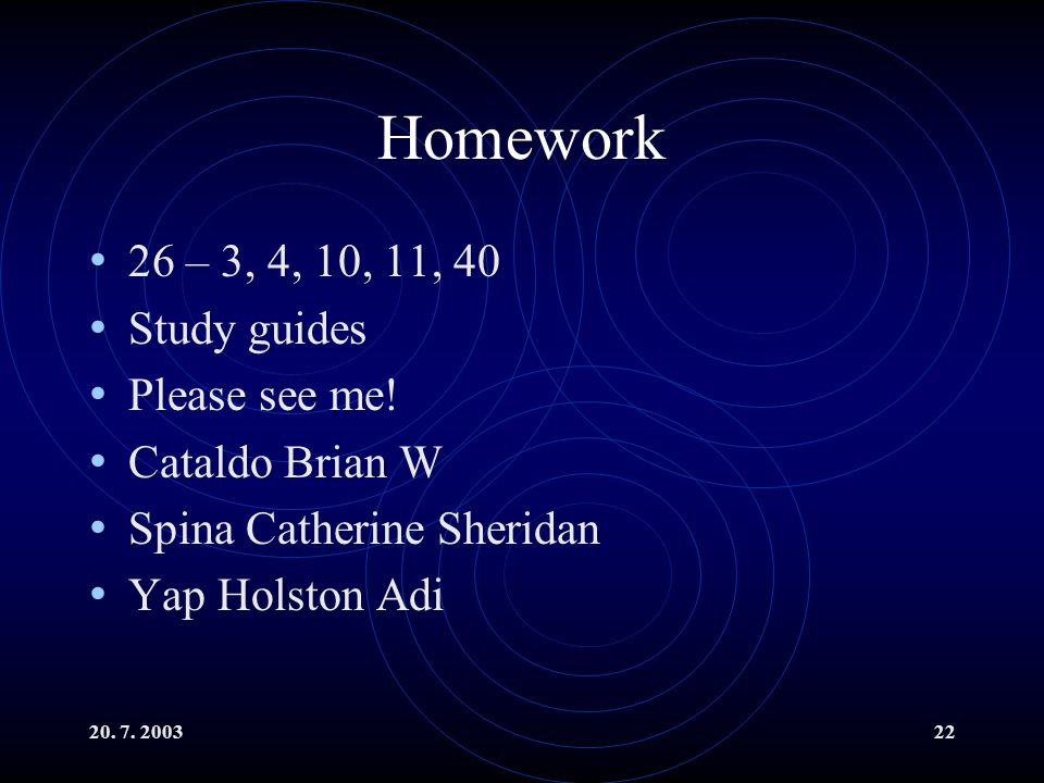 20. 7. 200322 Homework 26 – 3, 4, 10, 11, 40 Study guides Please see me.