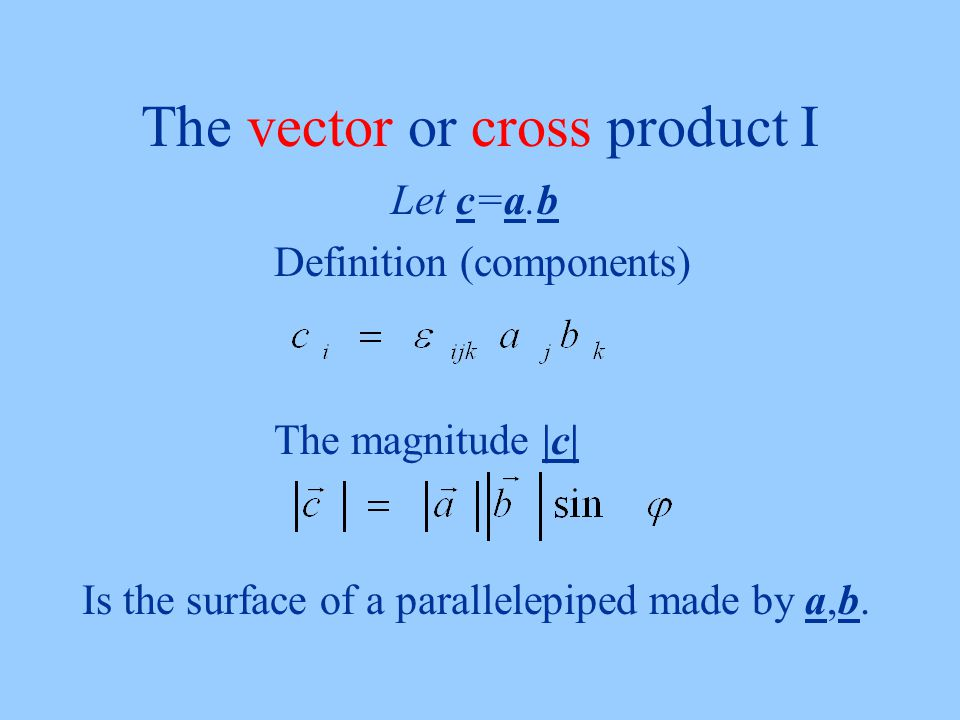 The vector or cross product I Let c=a.b Definition (components) The magnitude |c| Is the surface of a parallelepiped made by a,b.