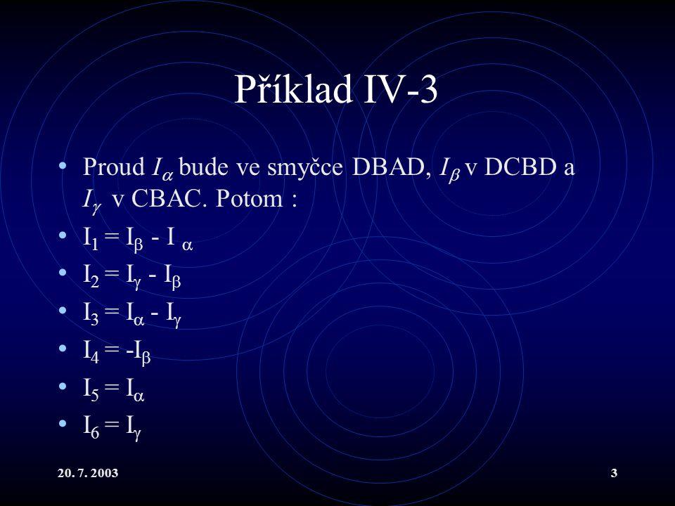 20. 7. 20033 Příklad IV-3 Proud I  bude ve smyčce DBAD, I  v DCBD a I  v CBAC. Potom : I 1 = I  - I  I 2 = I  - I  I 3 = I  - I  I 4 = -I  I