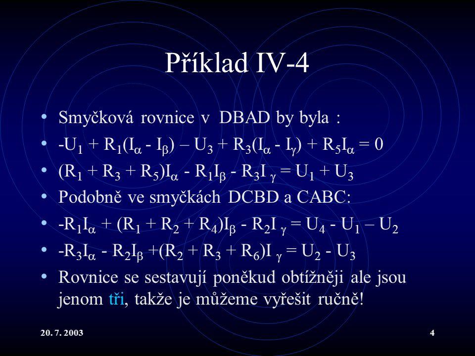 20. 7. 20034 Příklad IV-4 Smyčková rovnice v DBAD by byla : -U 1 + R 1 (I  - I  ) – U 3 + R 3 (I  - I  ) + R 5 I  = 0 (R 1 + R 3 + R 5 )I  - R 1