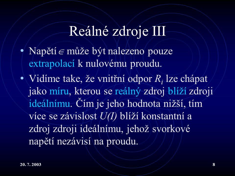 20. 7. 20038 Reálné zdroje III Napětí  může být nalezeno pouze extrapolací k nulovému proudu. Vidíme take, že vnitřní odpor R i lze chápat jako míru,