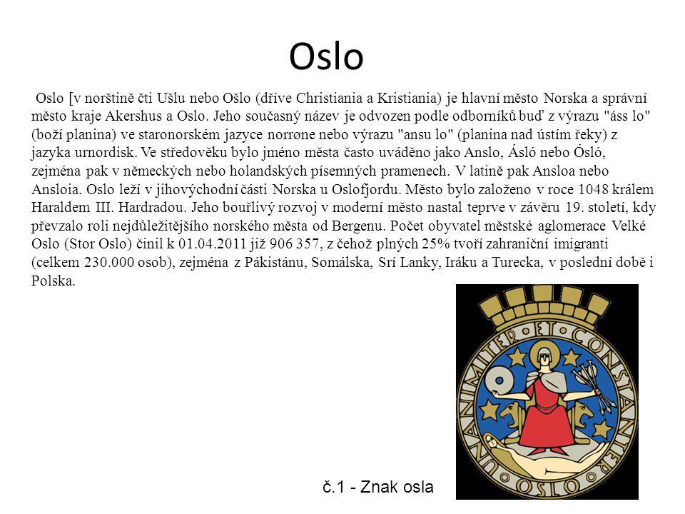 Oslo Oslo [v norštině čti Ušlu nebo Ošlo (dříve Christiania a Kristiania) je hlavní město Norska a správní město kraje Akershus a Oslo.