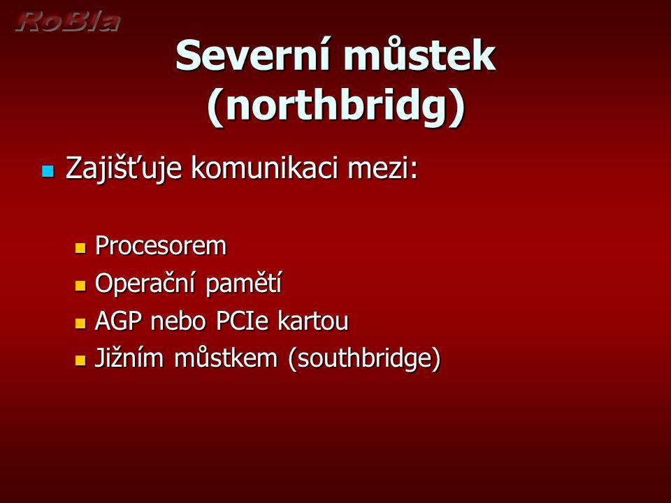 Severní můstek (northbridg) Zajišťuje komunikaci mezi: Zajišťuje komunikaci mezi: Procesorem Procesorem Operační pamětí Operační pamětí AGP nebo PCIe kartou AGP nebo PCIe kartou Jižním můstkem (southbridge) Jižním můstkem (southbridge)
