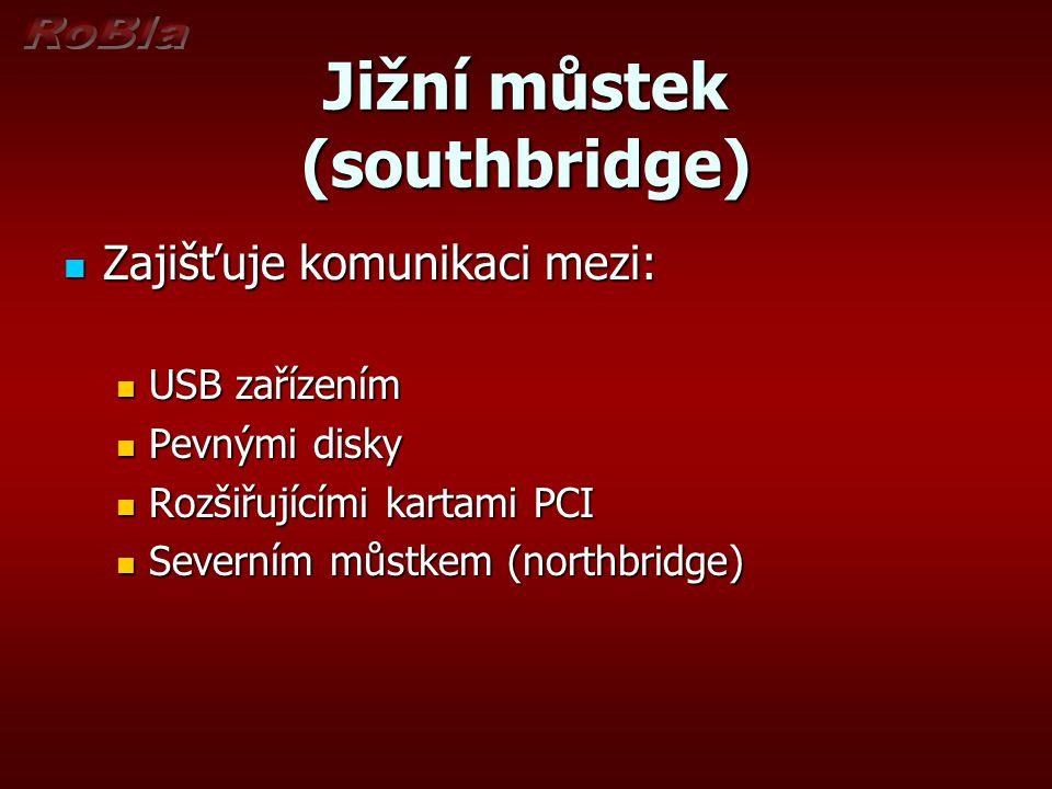 Jižní můstek (southbridge) Zajišťuje komunikaci mezi: Zajišťuje komunikaci mezi: USB zařízením USB zařízením Pevnými disky Pevnými disky Rozšiřujícími kartami PCI Rozšiřujícími kartami PCI Severním můstkem (northbridge) Severním můstkem (northbridge)