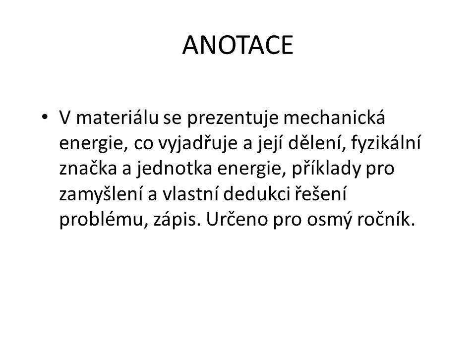 ANOTACE V materiálu se prezentuje mechanická energie, co vyjadřuje a její dělení, fyzikální značka a jednotka energie, příklady pro zamyšlení a vlastní dedukci řešení problému, zápis.