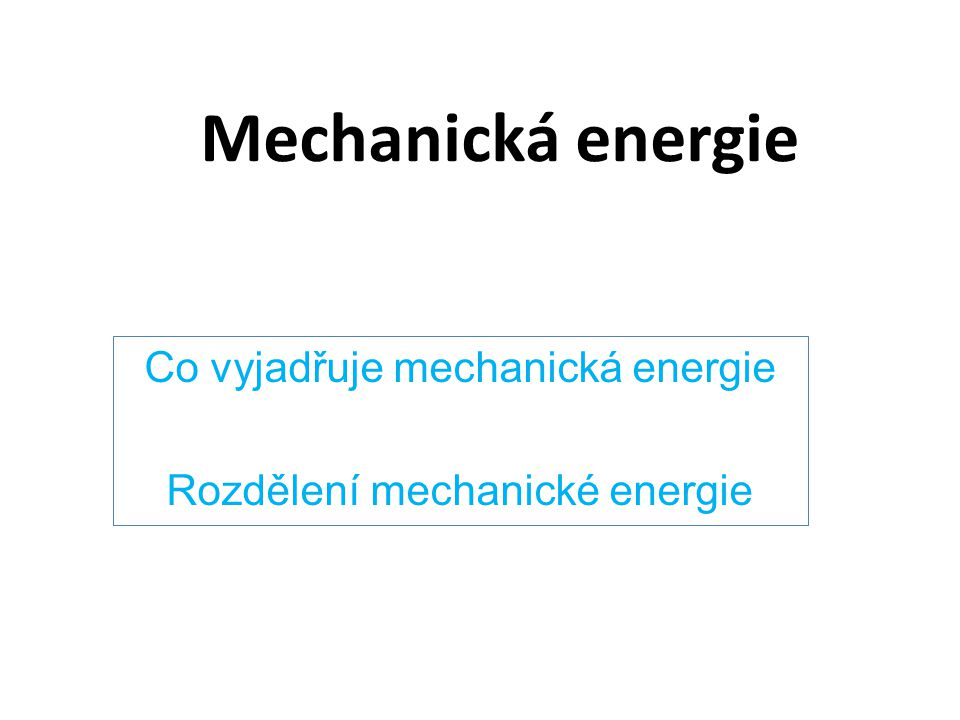 Mechanická energie Co vyjadřuje mechanická energie Rozdělení mechanické energie