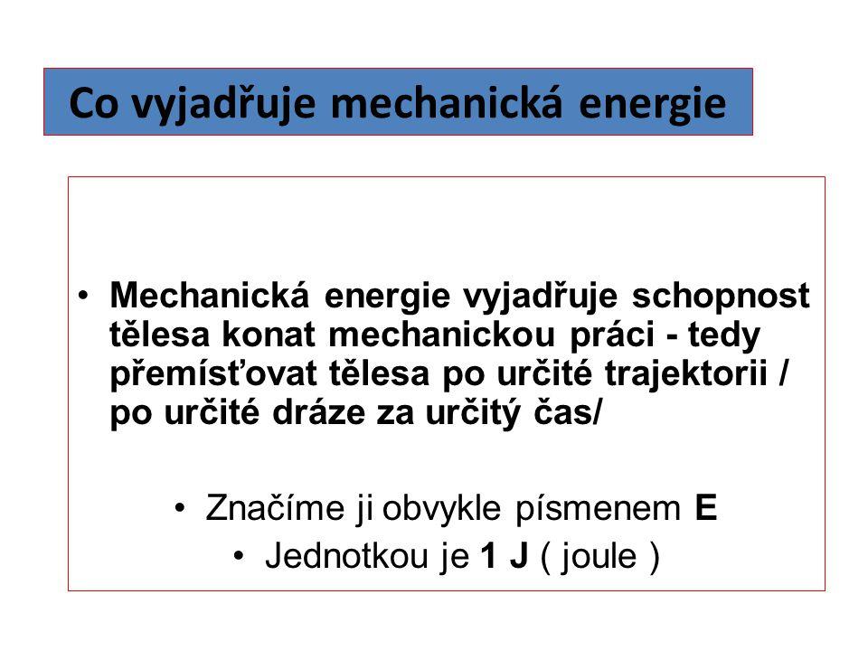 Co vyjadřuje mechanická energie Mechanická energie vyjadřuje schopnost tělesa konat mechanickou práci - tedy přemísťovat tělesa po určité trajektorii / po určité dráze za určitý čas/ Značíme ji obvykle písmenem E Jednotkou je 1 J ( joule )