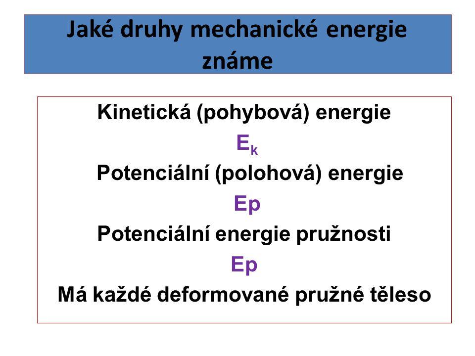 Jaké druhy mechanické energie známe Kinetická (pohybová) energie Ek Ek Potenciální (polohová) energie Ep Potenciální energie pružnosti Ep Má každé deformované pružné těleso