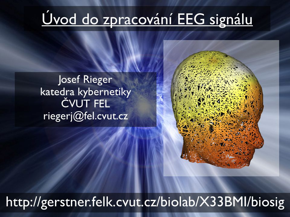 Úvod do zpracování EEG signálu Josef Rieger katedra kybernetiky ČVUT FEL riegerj@fel.cvut.cz http://gerstner.felk.cvut.cz/biolab/X33BMI/biosig