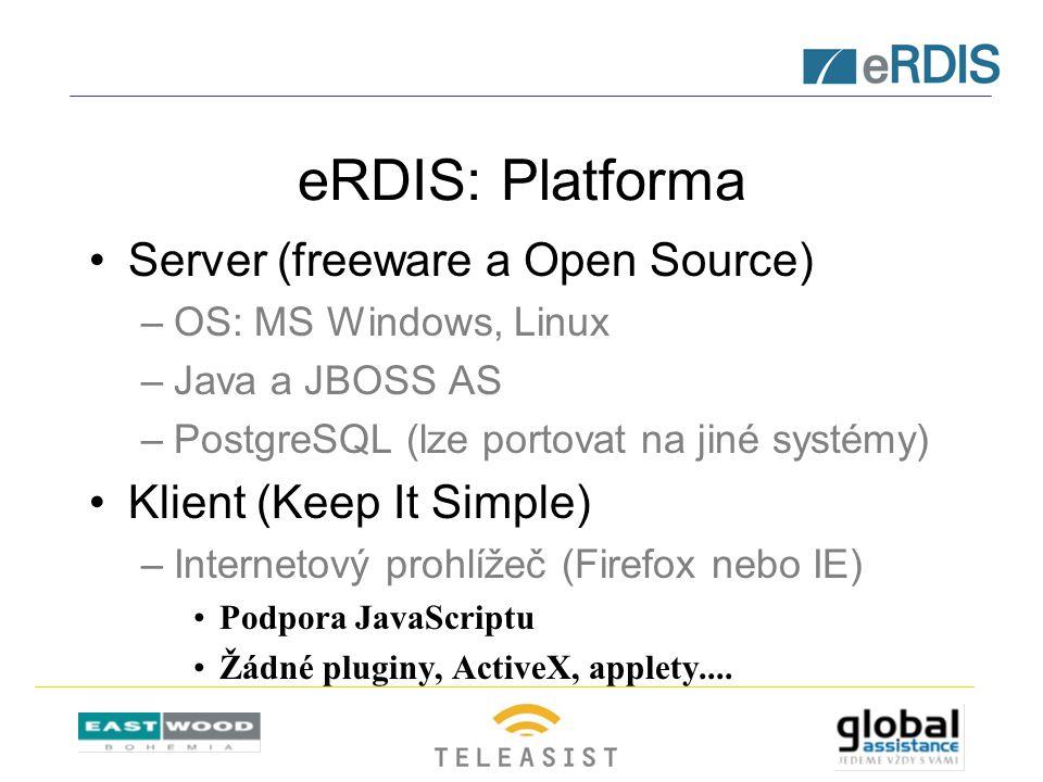 eRDIS: Platforma Server (freeware a Open Source) –OS: MS Windows, Linux –Java a JBOSS AS –PostgreSQL (lze portovat na jiné systémy) Klient (Keep It Simple) –Internetový prohlížeč (Firefox nebo IE) Podpora JavaScriptu Žádné pluginy, ActiveX, applety....