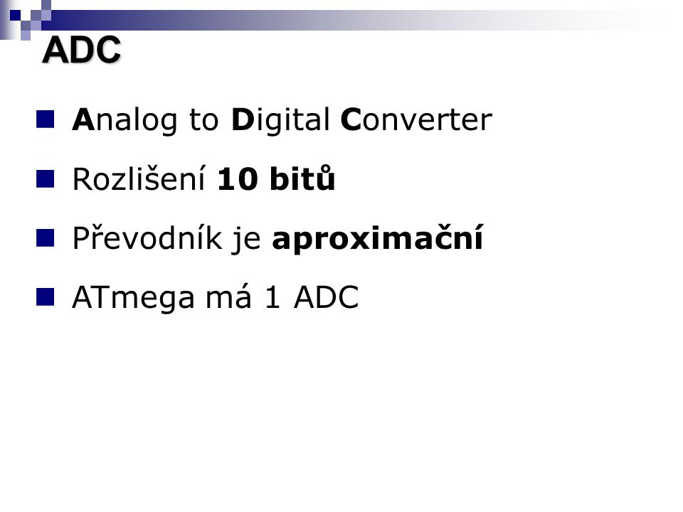 Analog to Digital Converter Rozlišení 10 bitů Převodník je aproximační ATmega má 1 ADC ADC